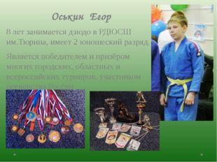 Оськин Егор 8 лет занимается дзюдо в РДЮСШ им.Тюрина, имеет 2 юношеский разр