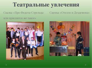 Театральные увлечения Сказка «Про Федота-Стрельца Сценка «Отелло и Дездемона»