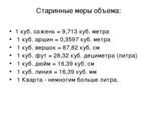 Старинные меры объема: 1 куб. сажень = 9,713 куб. метра 1 куб. аршин = 0,3597