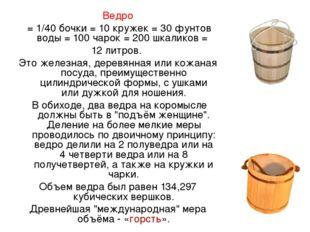 Ведро = 1/40 бочки = 10 кружек = 30 фунтов воды = 100 чарок = 200 шкаликов =
