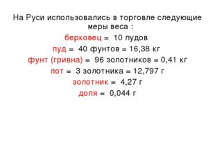 На Руси использовались в торговле следующие меры веса : берковец = 10 пудов п