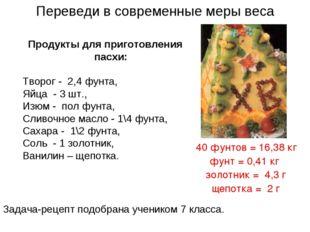 Переведи в современные меры веса Продукты для приготовления пасхи: Творог - 2