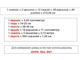 1 сажень = 3 аршина = 12 пядей = 48 вершков = 84 дюйма = 213,36 см 1 вершок =