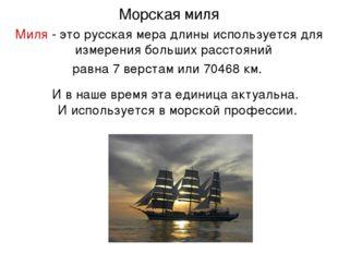 Морская миля Миля- это русская мера длины используется для измерения больших