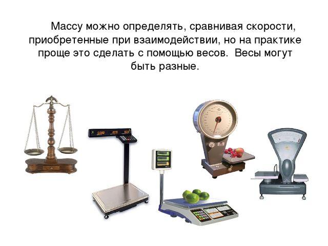 Массу можно определять, сравнивая скорости, приобретенные при взаимодействии...