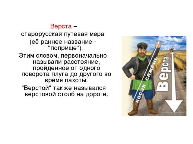 Верста – старорусская путевая мера (её раннее название - ''поприще''). Этим...