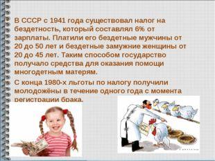 В СССР с 1941 года существовал налог на бездетность, который составлял 6% от