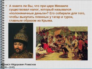 А знаете ли Вы, что при царе Михаиле существовал налог, который назывался «по