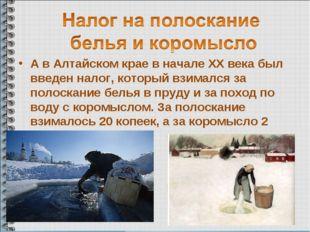 А в Алтайском крае в начале ХХ века был введен налог, который взимался за пол