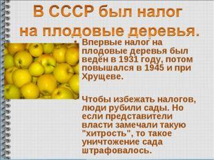 Впервые налог на плодовые деревья был ведён в 1931 году, потом повышался в 19