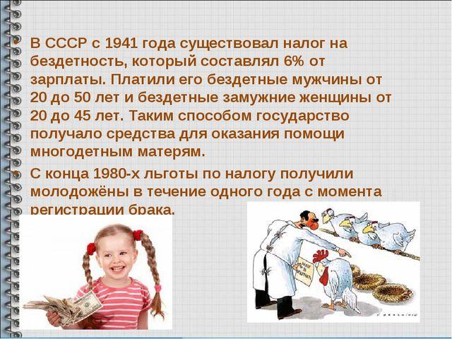 В СССР с 1941 года существовал налог на бездетность, который составлял 6% от...