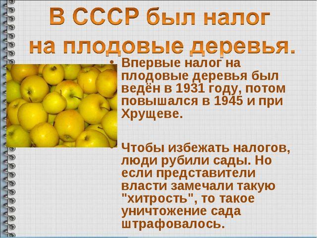Впервые налог на плодовые деревья был ведён в 1931 году, потом повышался в 19...