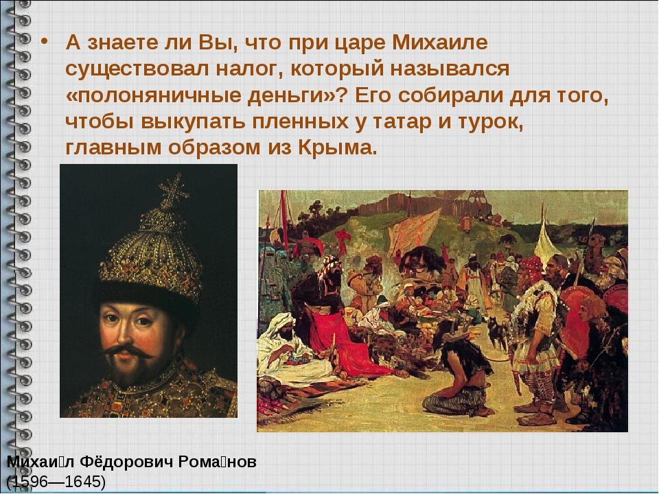 А знаете ли Вы, что при царе Михаиле существовал налог, который назывался «по...