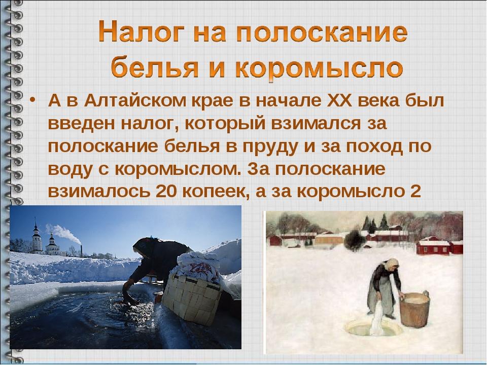 А в Алтайском крае в начале ХХ века был введен налог, который взимался за пол...