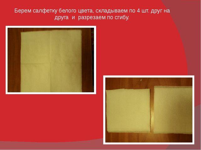 Берем салфетку белого цвета, складываем по 4 шт. друг на друга и разрезаем по...