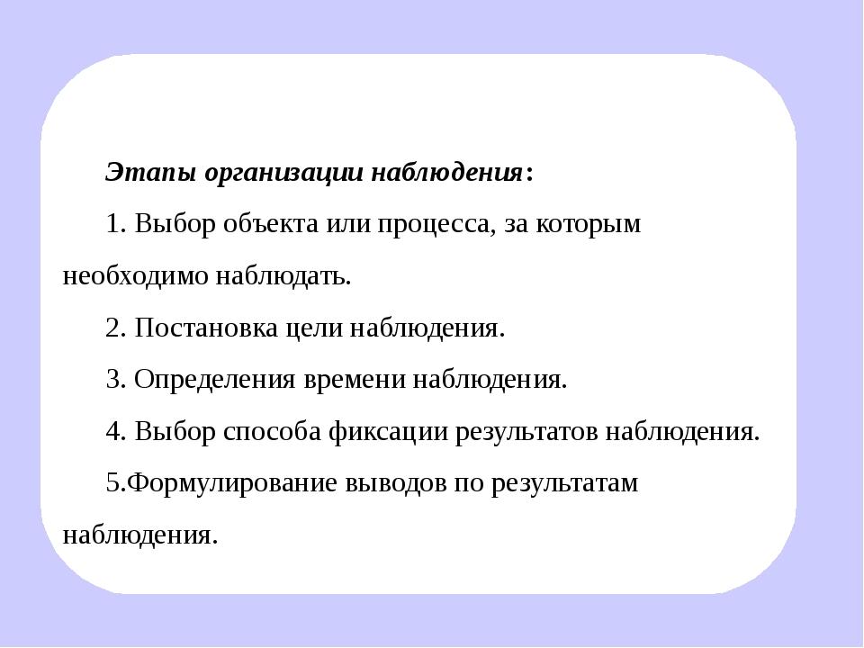 Этапы организации наблюдения: 1. Выбор объекта или процесса, за которым необ...