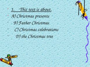 1.This text is about. A) Christmas presents  B) Father Christmas  C)