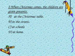 2.When Christmas comes, the children are given presents. A) at the Christma