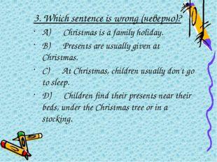 3.Which sentence is wrong (неверно)? A) Christmas is a family holiday.