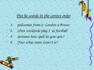 Put he words in the correct order 1.policeman from is London a Bruno 2