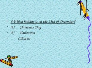 5.Which holiday is on the 25thof December? A)Christmas Day B)Hal