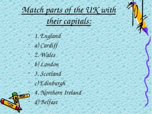 Match parts of the UK with their capitals: 1. England a) Cardiff 2. Wales b)