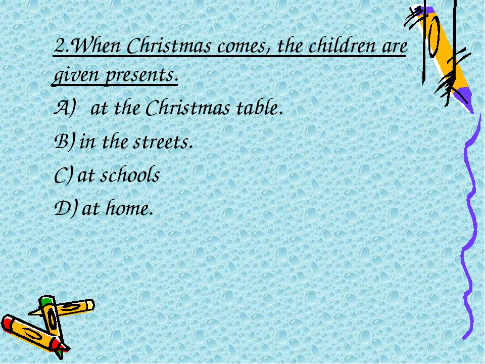 2.When Christmas comes, the children are given presents. A) at the Christma...