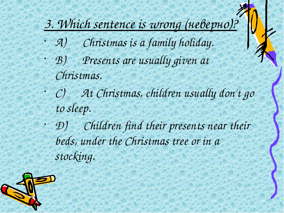 3.Which sentence is wrong (неверно)? A) Christmas is a family holiday....