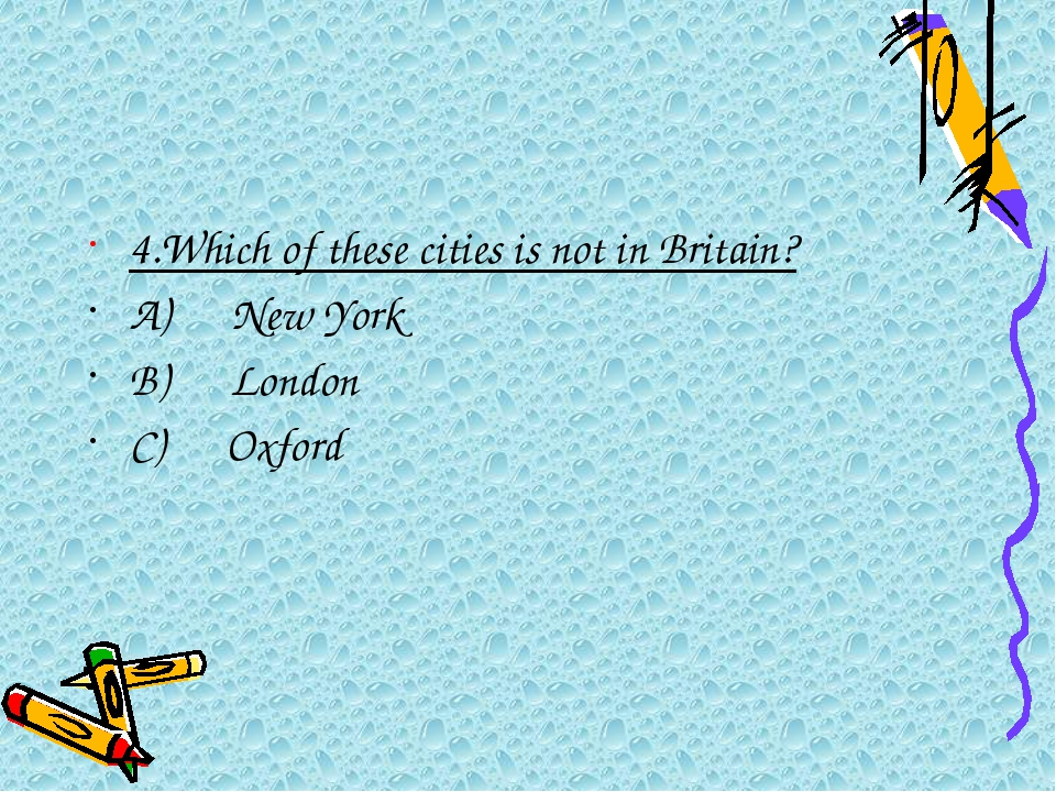 4.Which of these cities is not in Britain? A)New York B)London C)...