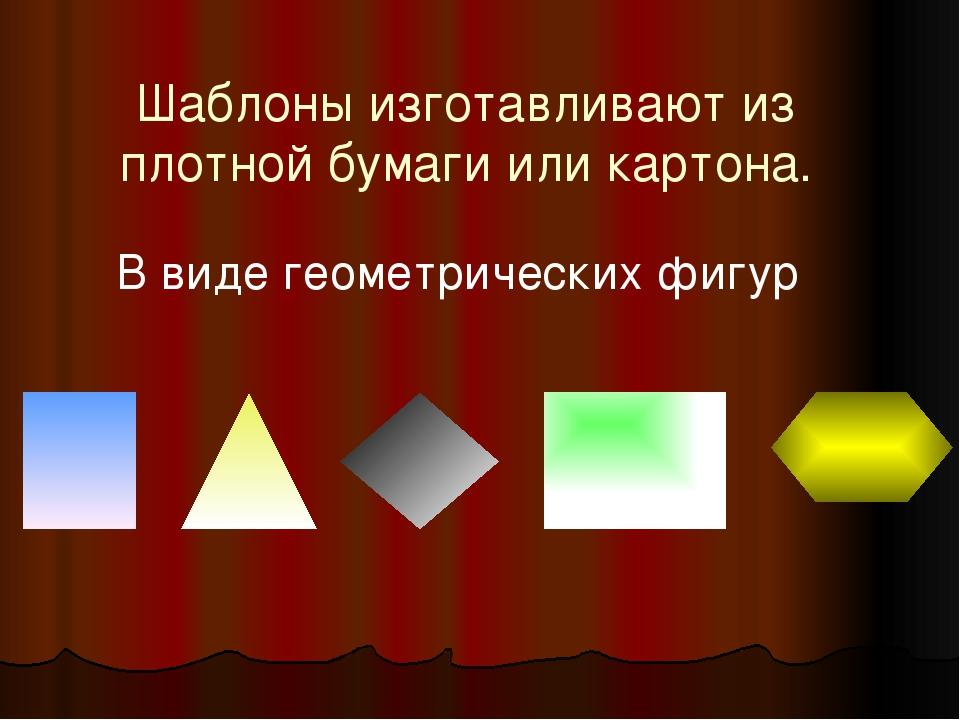 Шаблоны изготавливают из плотной бумаги или картона. В виде геометрических фи...