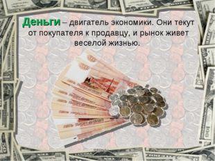 Деньги – двигатель экономики. Они текут от покупателя к продавцу, и рынок жив