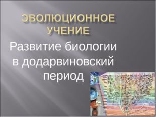 Развитие биологии в додарвиновский период