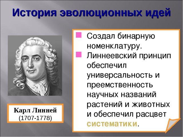 Создал бинарную номенклатуру. Линнеевский принцип обеспечил универсальность и...