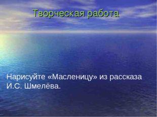 Творческая работа Нарисуйте «Масленицу» из рассказа И.С. Шмелёва.