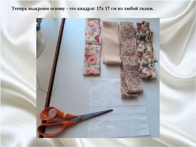 Теперь выкроим основу - это квадрат 17х 17 см из любой ткани.