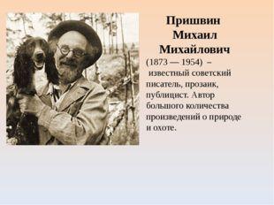 Пришвин Михаил Михайлович (1873 — 1954) – известный советский писатель, проза
