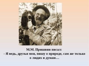 М.М. Пришвин писал: - Я ведь, друзья мои, пишу о природе, сам же только о люд