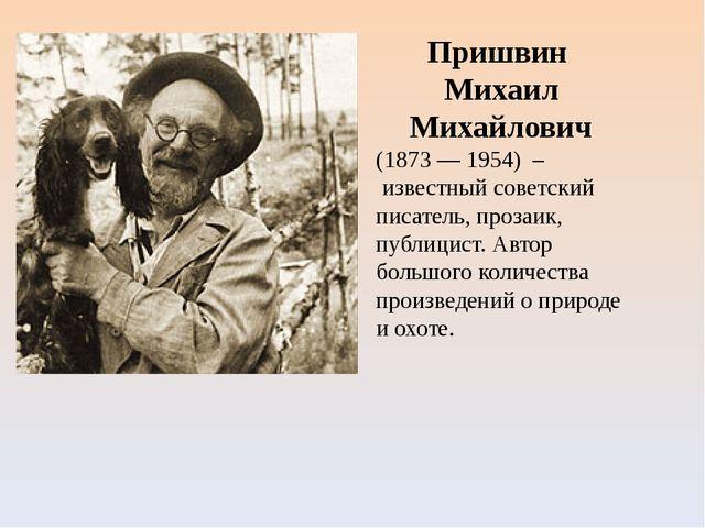 Пришвин Михаил Михайлович (1873 — 1954) – известный советский писатель, проза...