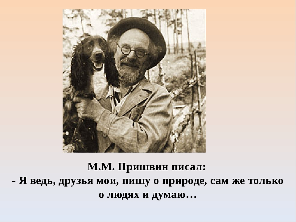М.М. Пришвин писал: - Я ведь, друзья мои, пишу о природе, сам же только о люд...