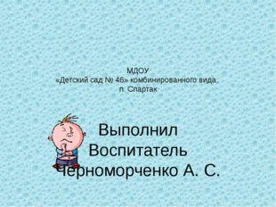 МДОУ «Детский сад № 46» комбинированного вида, п. Спартак  Выполнил Воспитат