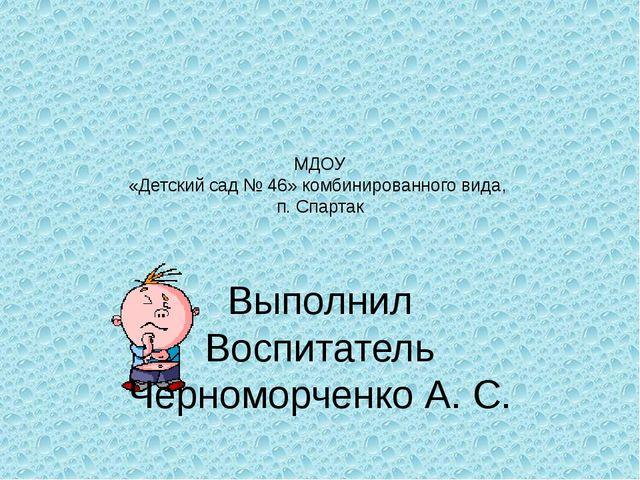 МДОУ «Детский сад № 46» комбинированного вида, п. Спартак  Выполнил Воспитат...