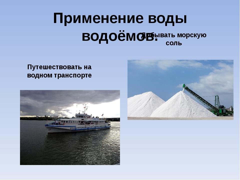 Применение воды водоёмов. Путешествовать на водном транспорте Добывать морску...