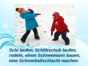 Schi laufen, Schlittschuh laufen, rodeln, einen Schneemann bauen, eine Schnee