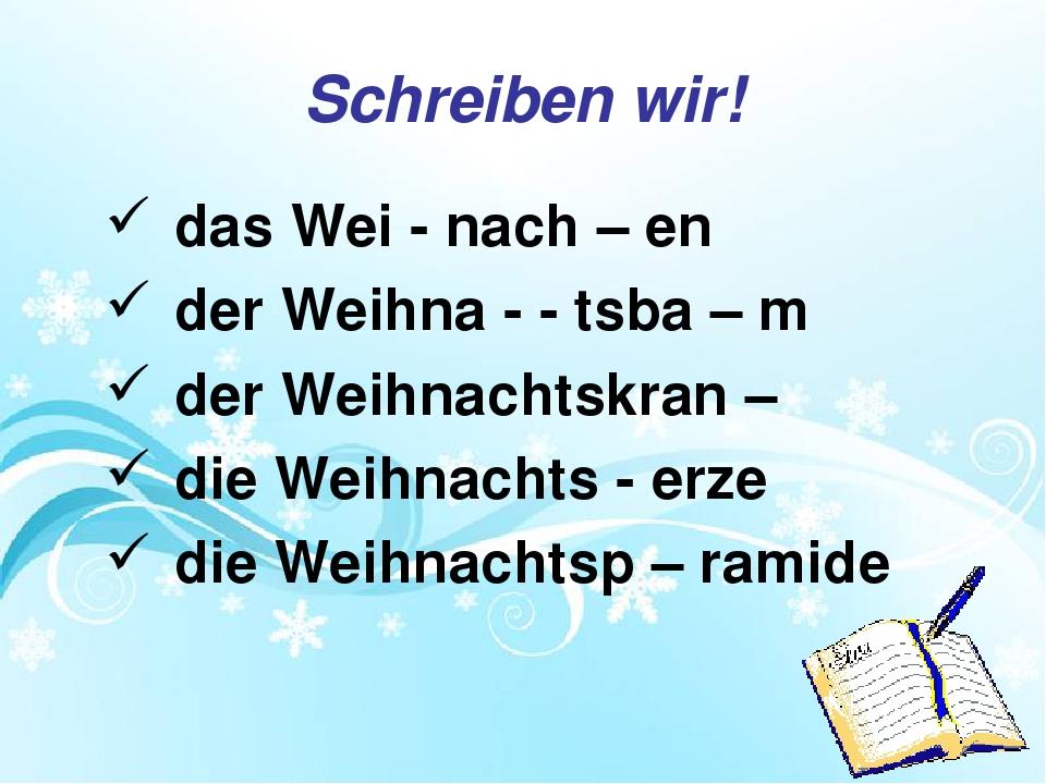 Schreiben wir! das Wei - nach – en der Weihna - - tsba – m der Weihnachtskran...