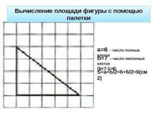 а=6 – число полных клеток b=7 – число неполных клеток (b=7-1=6) S=a+b/2=6+6/2