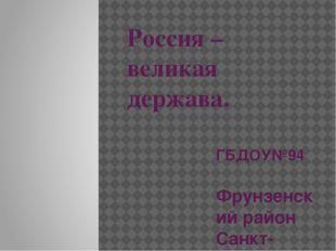 Россия – великая держава. ГБДОУ№94 Фрунзенский район Санкт-Петербург