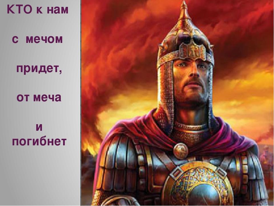 КТО к нам с мечом придет, от меча и погибнет