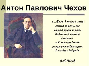 Антон Павлович Чехов «…Если в жизни есть смысл и цель, то смысл этот и цель в