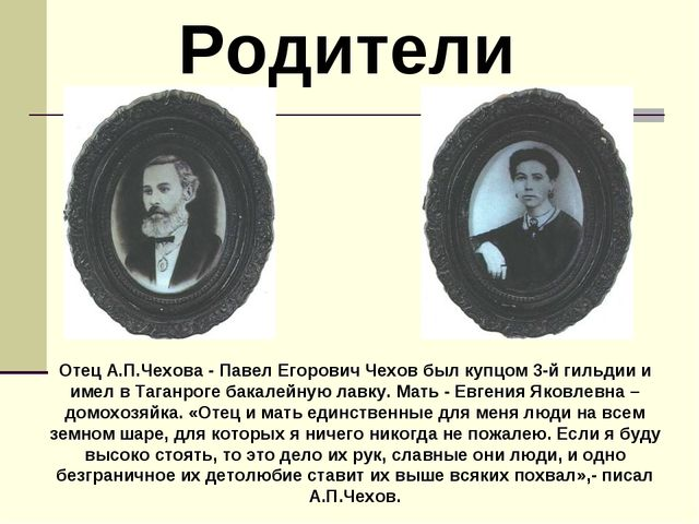 Родители Отец А.П.Чехова - Павел Егорович Чехов был купцом 3-й гильдии и име...