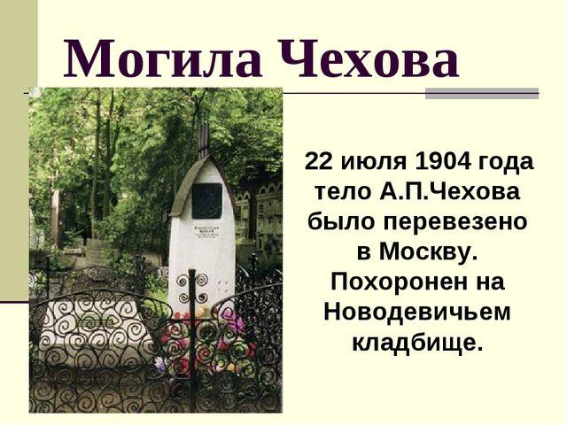 Могила Чехова 22 июля 1904 года тело А.П.Чехова было перевезено в Москву. Пох...